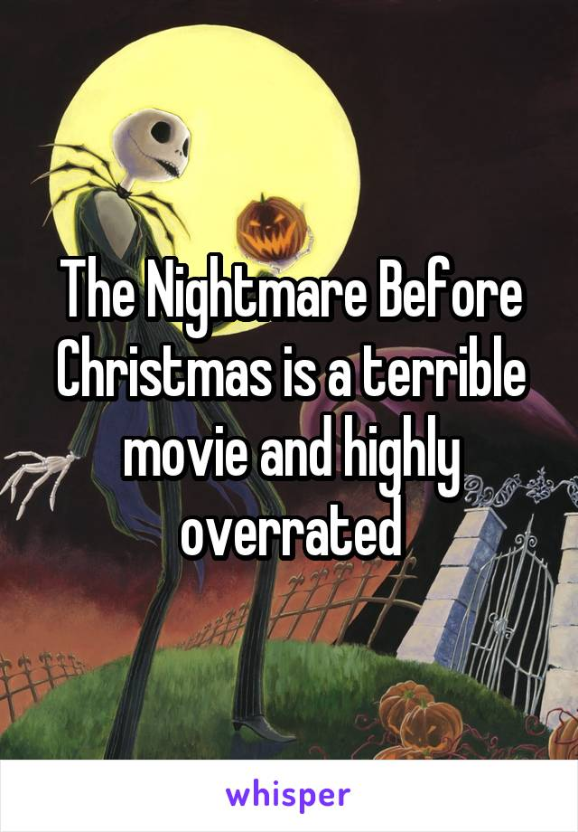 The Nightmare Before Christmas is a terrible movie and highly overrated