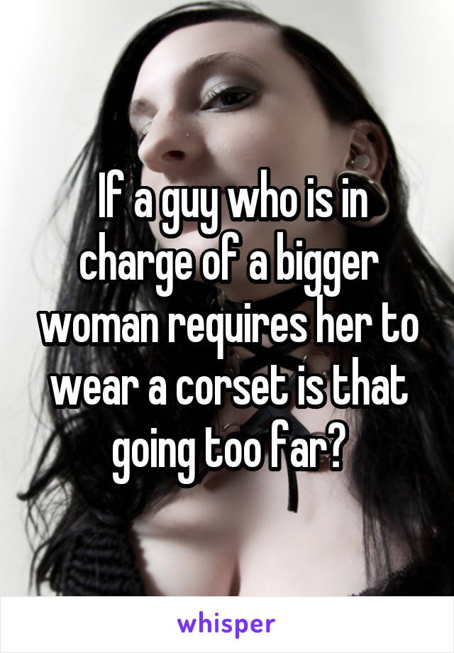 If a guy who is in charge of a bigger woman requires her to wear a corset is that going too far?
