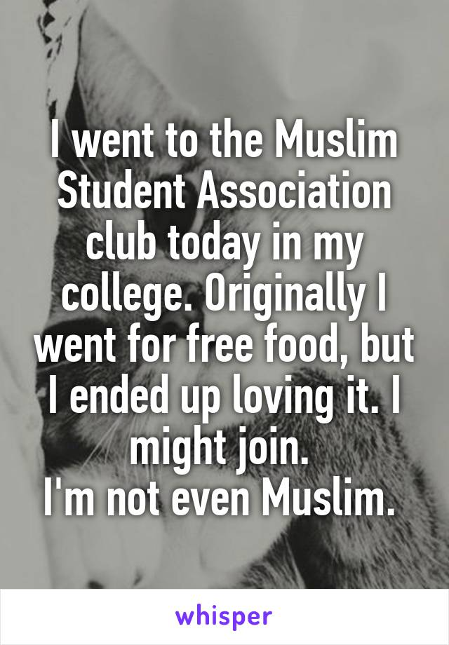 I went to the Muslim Student Association club today in my college. Originally I went for free food, but I ended up loving it. I might join.  I'm not even Muslim.