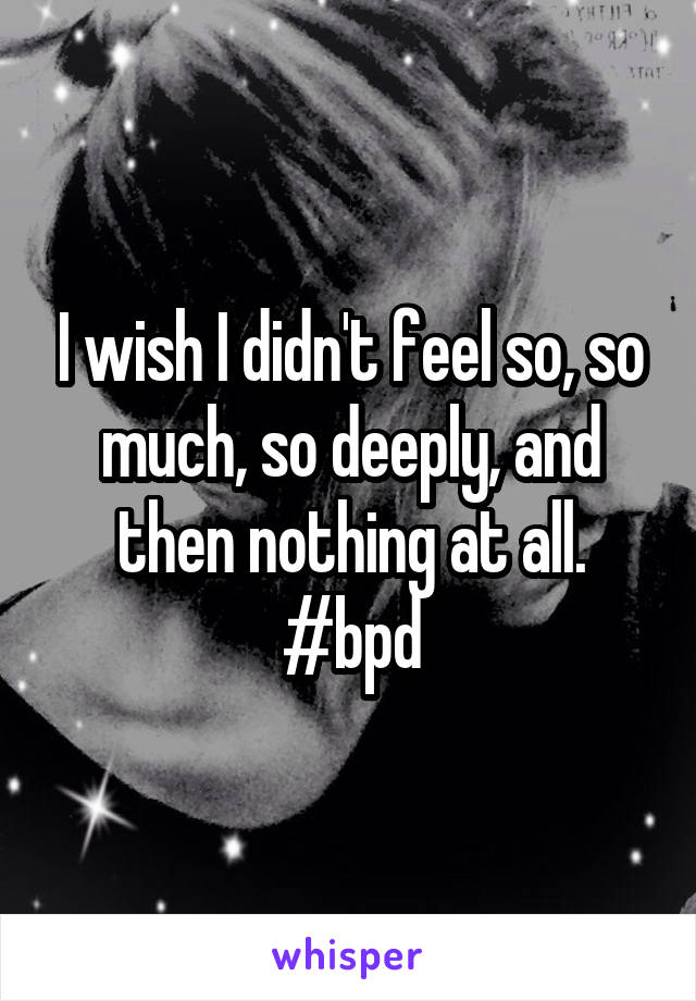 I wish I didn't feel so, so much, so deeply, and then nothing at all. #bpd