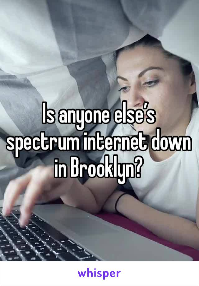 Is anyone else's spectrum internet down in Brooklyn?