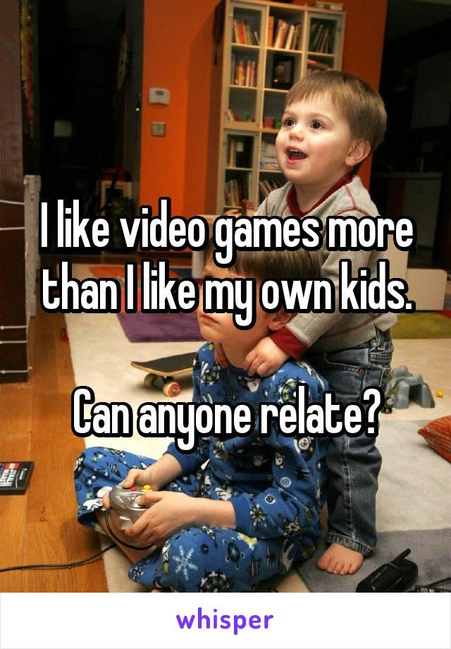 I like video games more than I like my own kids.  Can anyone relate?