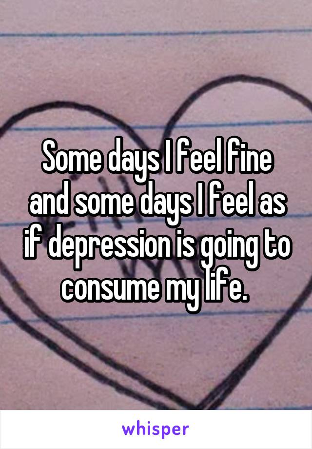 Some days I feel fine and some days I feel as if depression is going to consume my life.