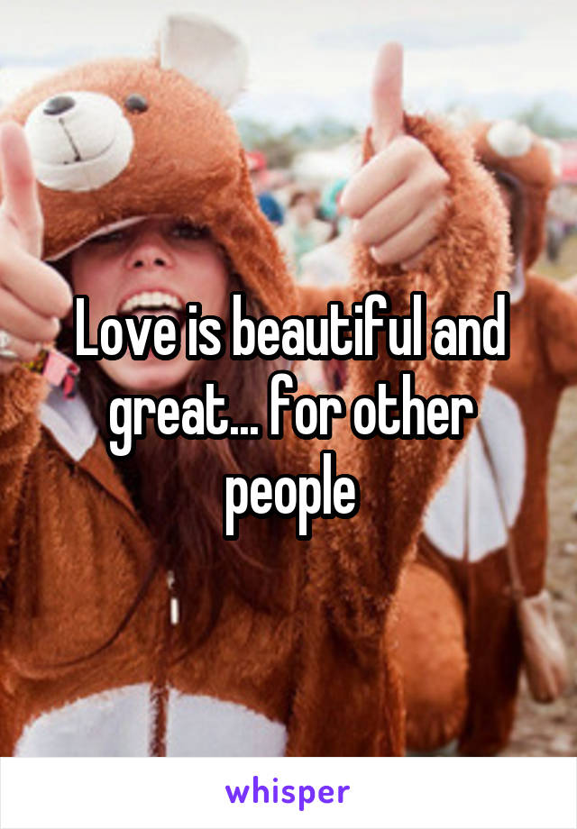 Love is beautiful and great... for other people