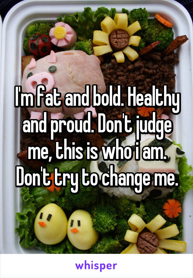 I'm fat and bold. Healthy and proud. Don't judge me, this is who i am. Don't try to change me.