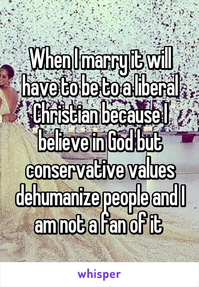 When I marry it will have to be to a liberal Christian because I believe in God but conservative values dehumanize people and I am not a fan of it