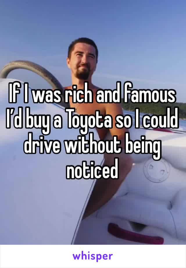 If I was rich and famous I'd buy a Toyota so I could drive without being noticed