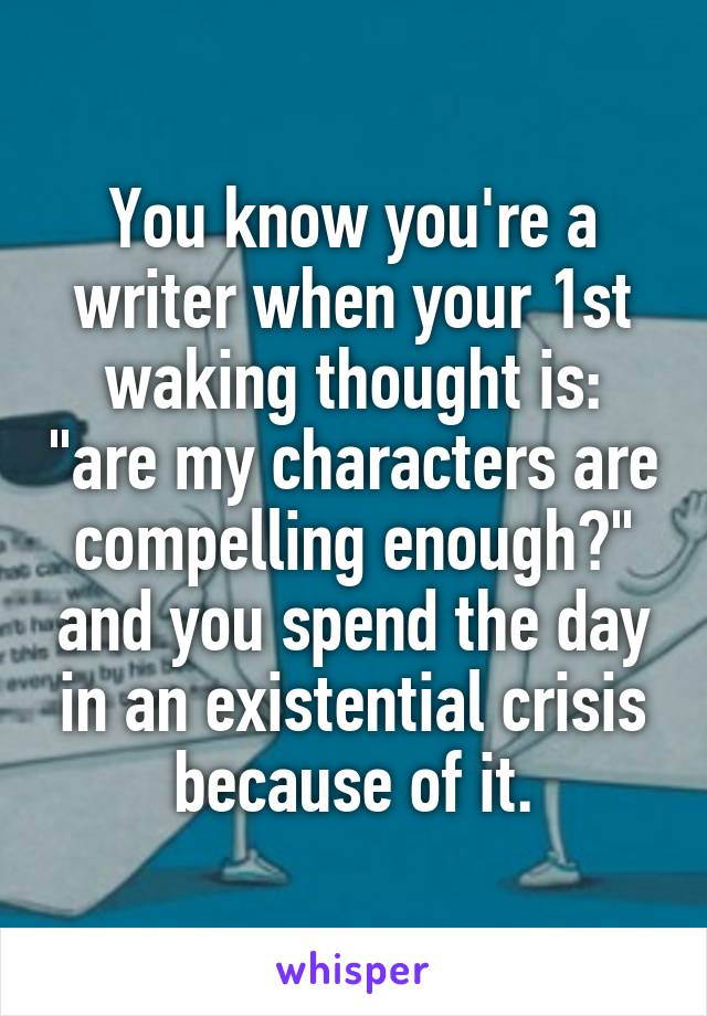 "You know you're a writer when your 1st waking thought is: ""are my characters are compelling enough?"" and you spend the day in an existential crisis because of it."