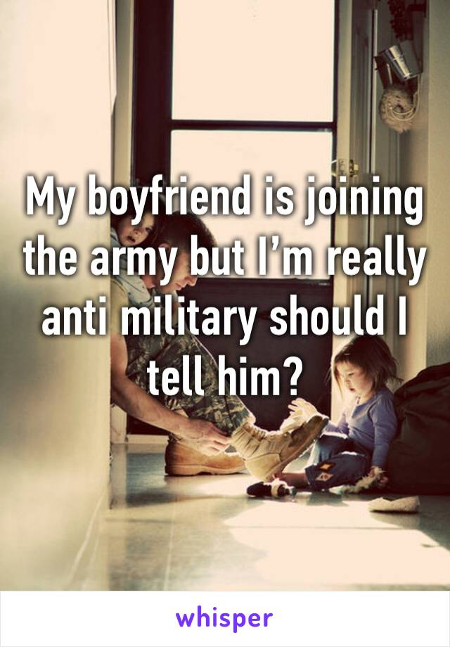 My boyfriend is joining the army but I'm really anti military should I tell him?