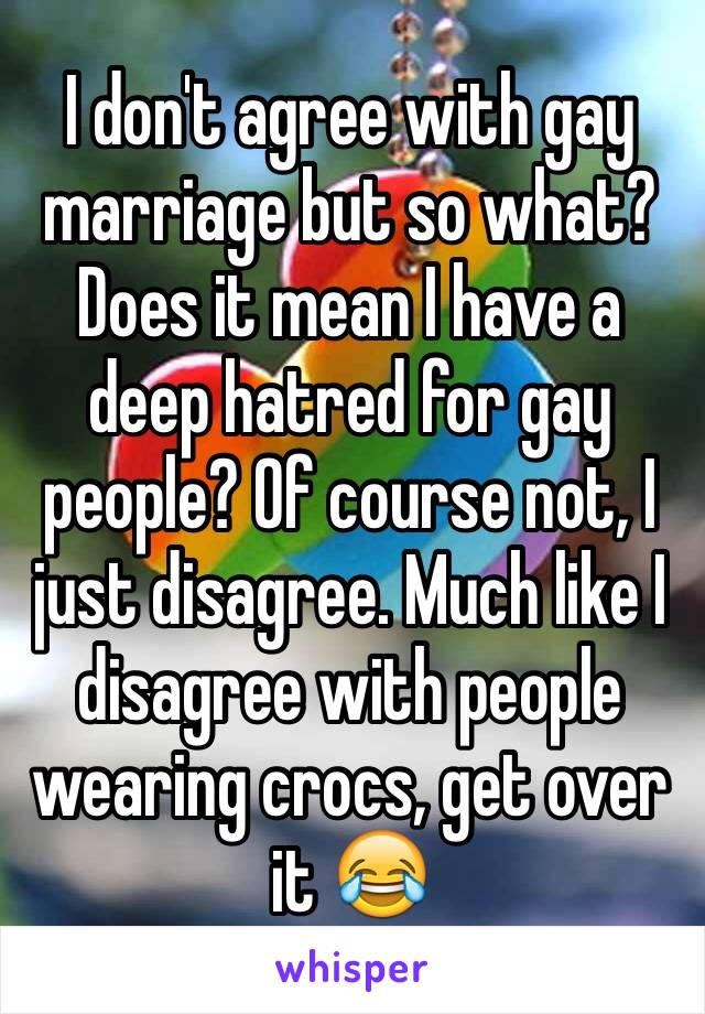 I don't agree with gay marriage but so what? Does it mean I have a deep hatred for gay people? Of course not, I just disagree. Much like I disagree with people wearing crocs, get over it 😂
