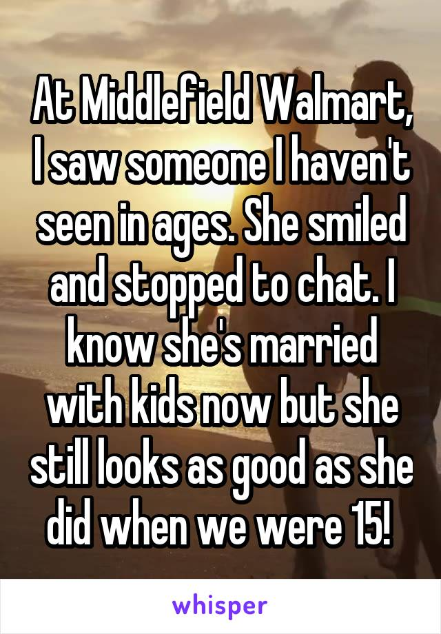 At Middlefield Walmart, I saw someone I haven't seen in ages. She smiled and stopped to chat. I know she's married with kids now but she still looks as good as she did when we were 15!