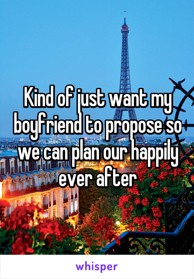 Kind of just want my boyfriend to propose so we can plan our happily ever after
