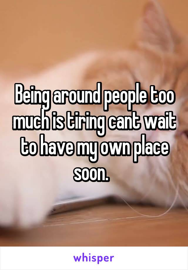 Being around people too much is tiring cant wait to have my own place soon.