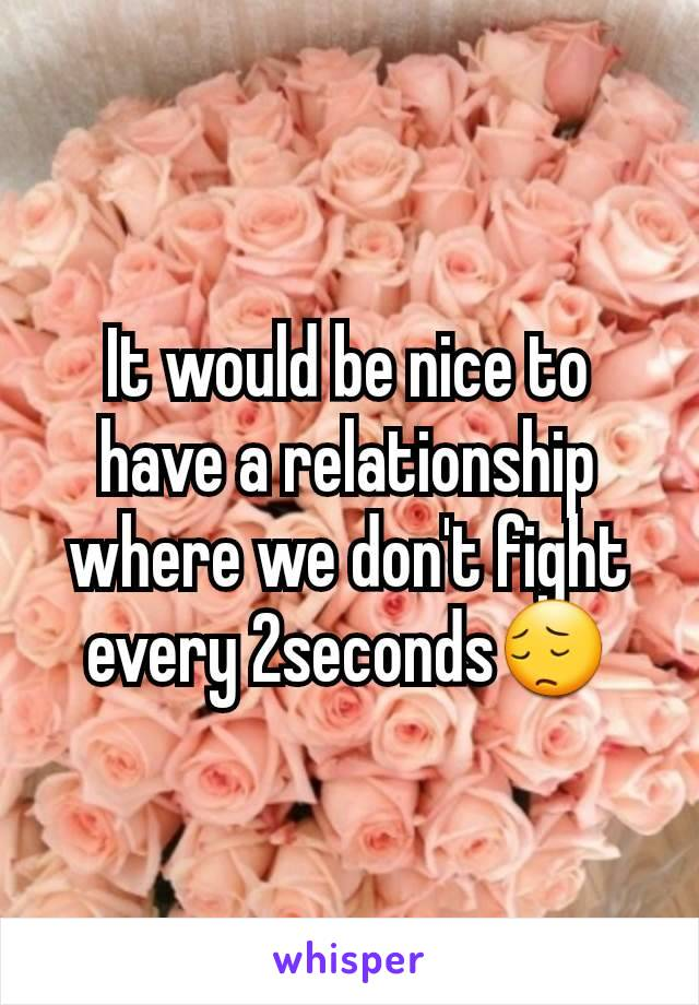 It would be nice to have a relationship where we don't fight every 2seconds😔