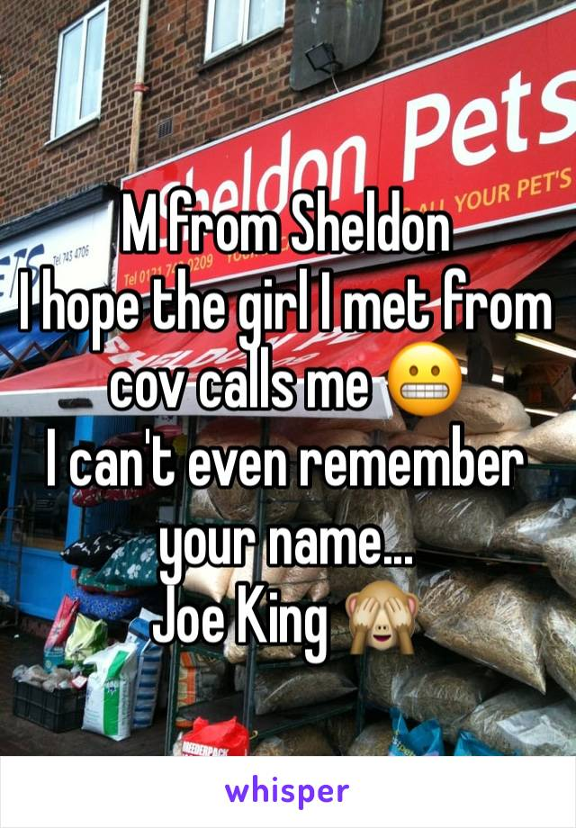 M from Sheldon  I hope the girl I met from cov calls me 😬 I can't even remember your name...  Joe King 🙈