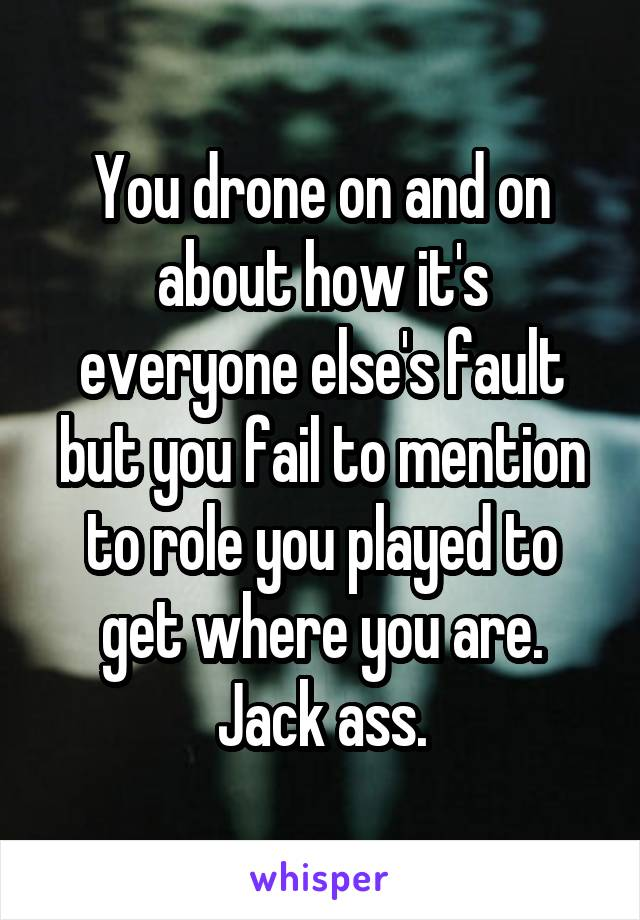 You drone on and on about how it's everyone else's fault but you fail to mention to role you played to get where you are. Jack ass.
