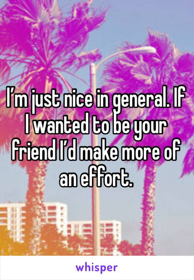 I'm just nice in general. If I wanted to be your friend I'd make more of an effort.