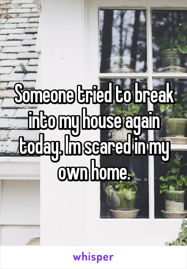 Someone tried to break into my house again today. Im scared in my own home.