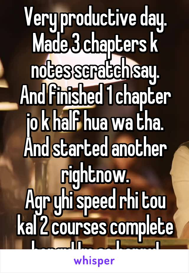 Very productive day. Made 3 chapters k notes scratch say. And finished 1 chapter jo k half hua wa tha. And started another rightnow. Agr yhi speed rhi tou kal 2 courses complete hongy! Im so happy!