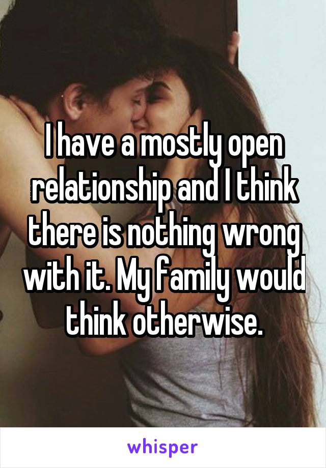 I have a mostly open relationship and I think there is nothing wrong with it. My family would think otherwise.