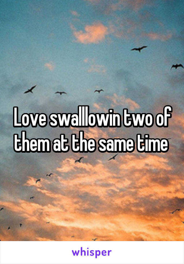 Love swalllowin two of them at the same time