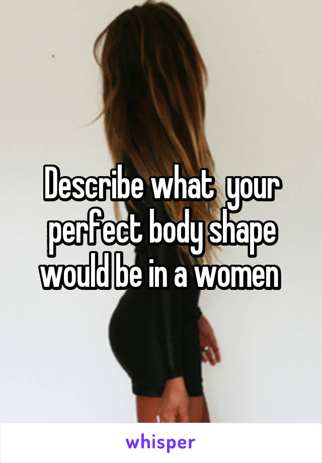 Describe what  your perfect body shape would be in a women
