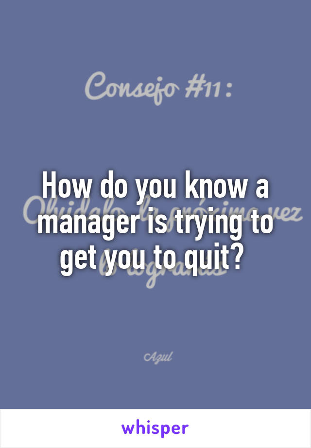 How do you know a manager is trying to get you to quit?