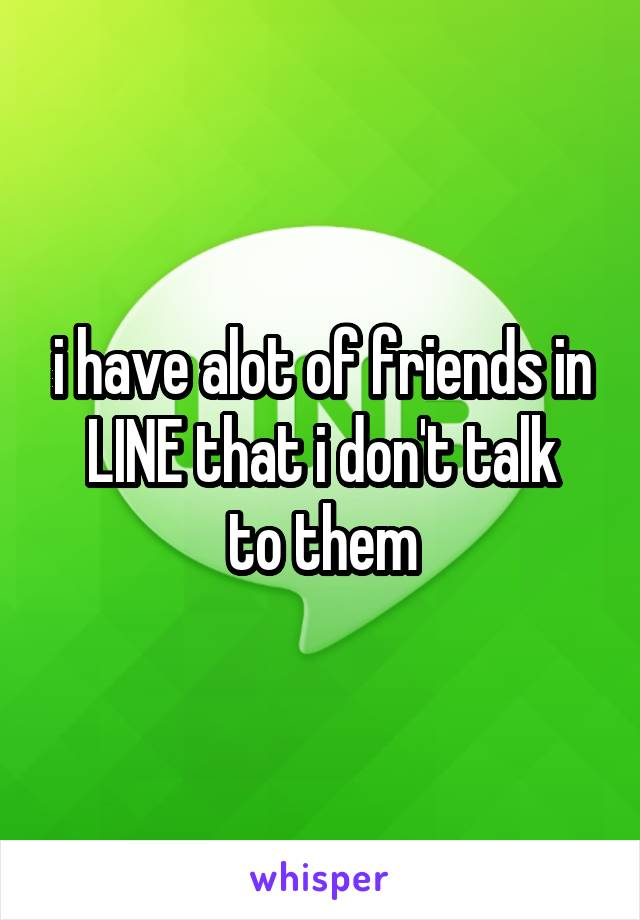i have alot of friends in LINE that i don't talk to them