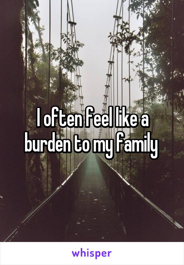 I often feel like a burden to my family