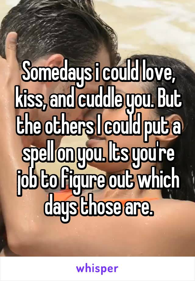 Somedays i could love, kiss, and cuddle you. But the others I could put a spell on you. Its you're job to figure out which days those are.