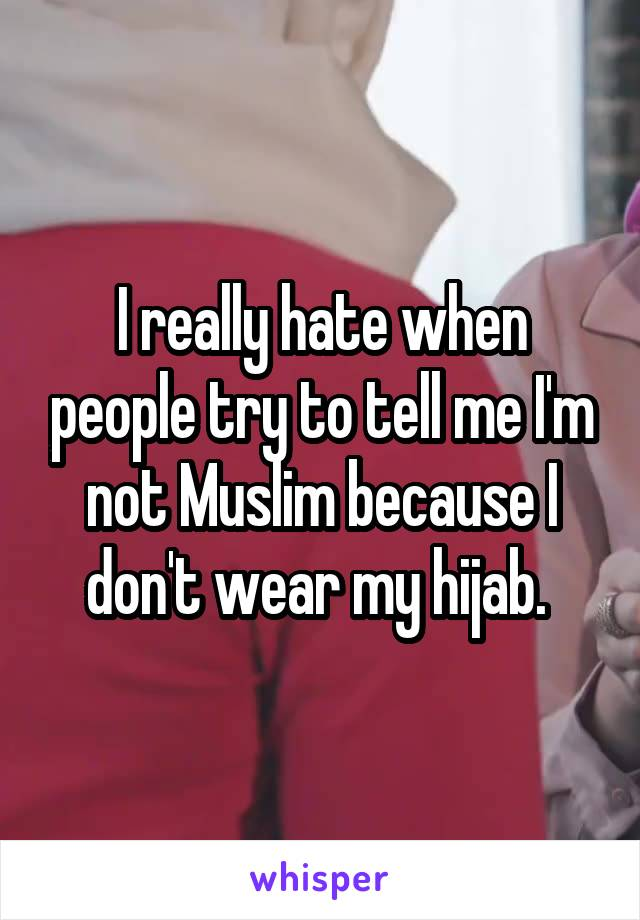 I really hate when people try to tell me I'm not Muslim because I don't wear my hijab.