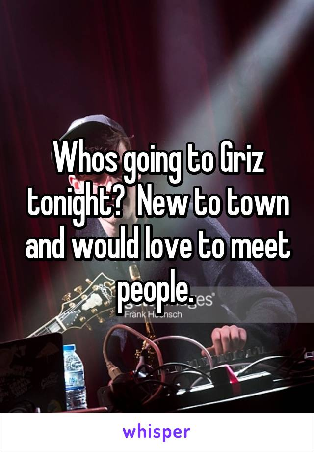Whos going to Griz tonight?  New to town and would love to meet people.