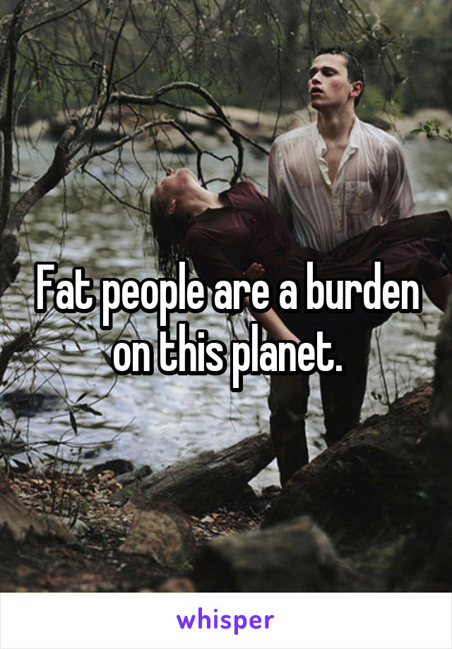 Fat people are a burden on this planet.