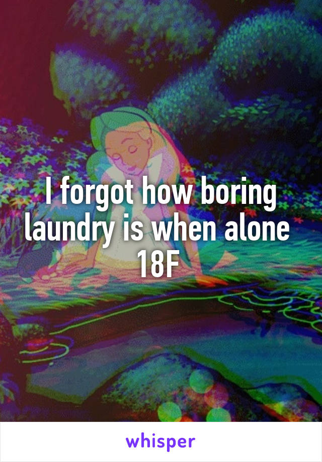 I forgot how boring laundry is when alone  18F