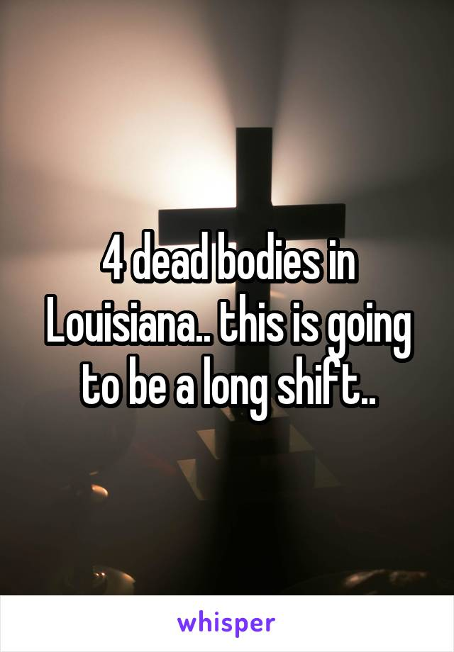 4 dead bodies in Louisiana.. this is going to be a long shift..