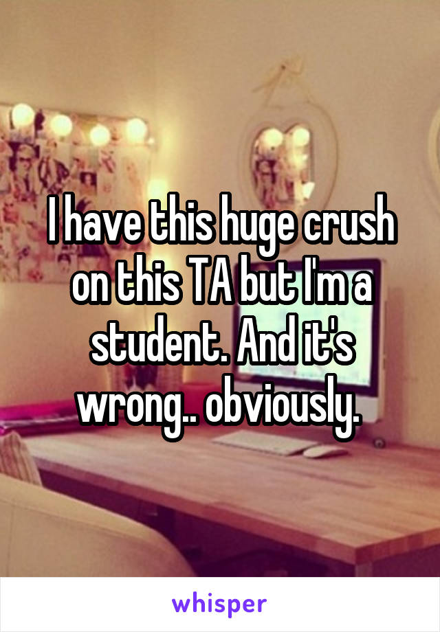 I have this huge crush on this TA but I'm a student. And it's wrong.. obviously.