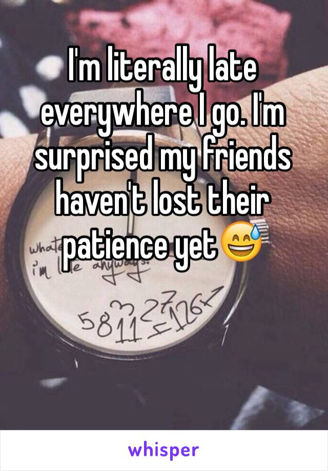 I'm literally late everywhere I go. I'm surprised my friends haven't lost their patience yet😅