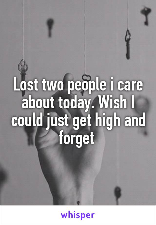 Lost two people i care about today. Wish I could just get high and forget