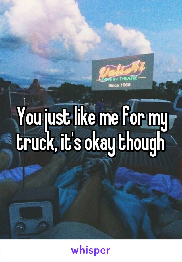 You just like me for my truck, it's okay though