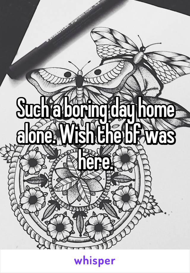 Such a boring day home alone. Wish the bf was here.