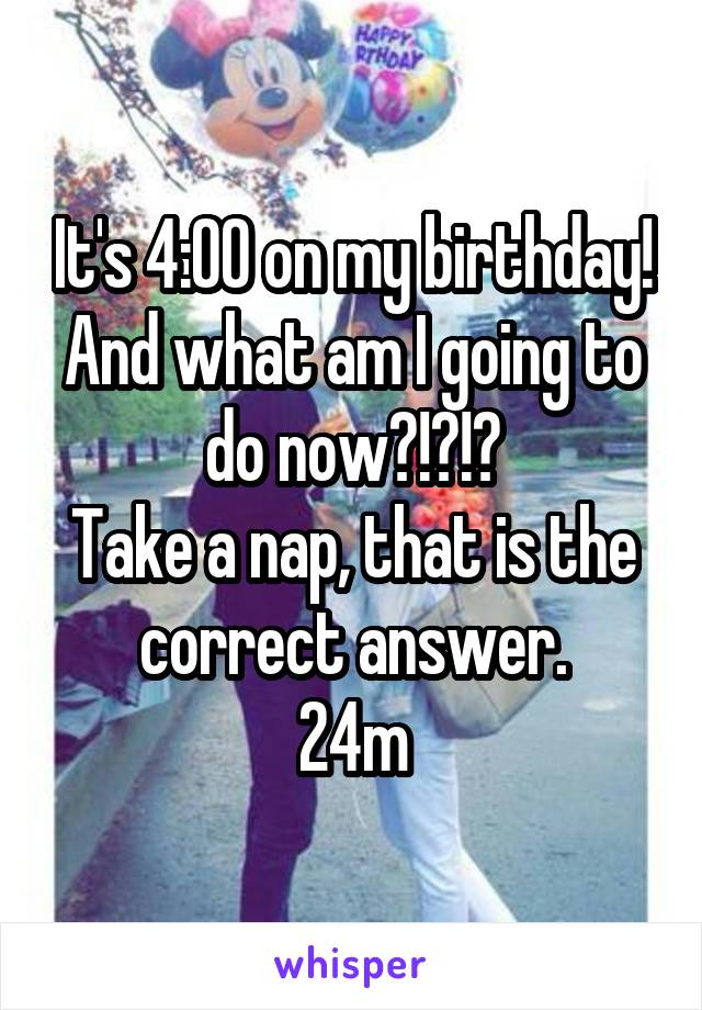 It's 4:00 on my birthday! And what am I going to do now?!?!? Take a nap, that is the correct answer. 24m