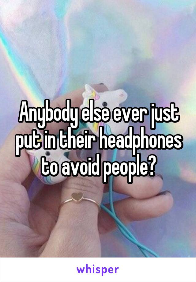 Anybody else ever just put in their headphones to avoid people?