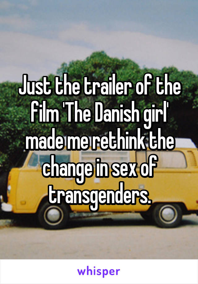 Just the trailer of the film 'The Danish girl' made me rethink the change in sex of transgenders.