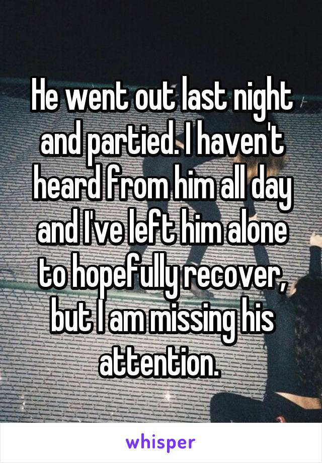 He went out last night and partied. I haven't heard from him all day and I've left him alone to hopefully recover, but I am missing his attention.