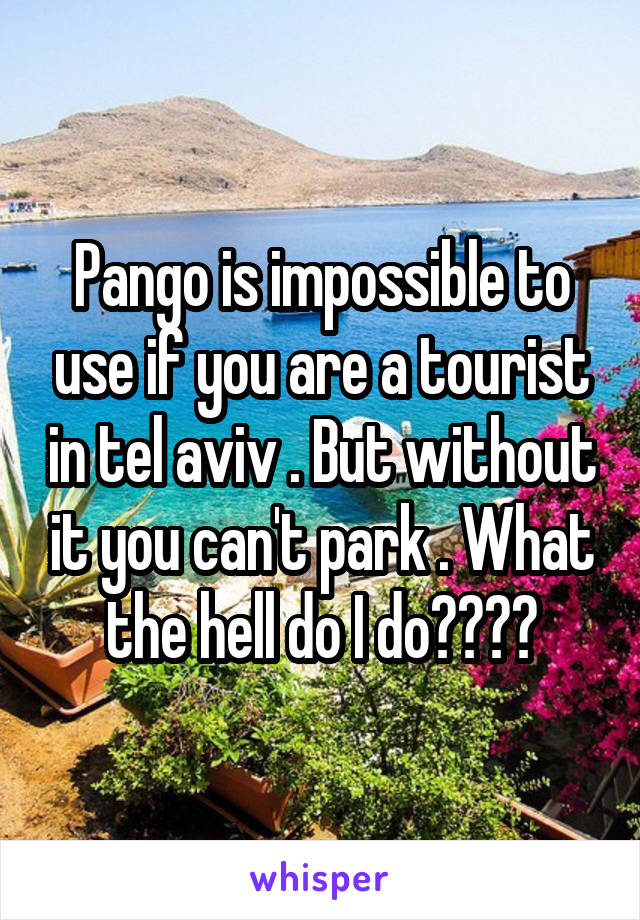 Pango is impossible to use if you are a tourist in tel aviv . But without it you can't park . What the hell do I do????