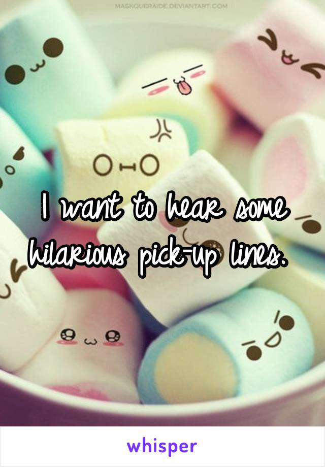 I want to hear some hilarious pick-up lines.