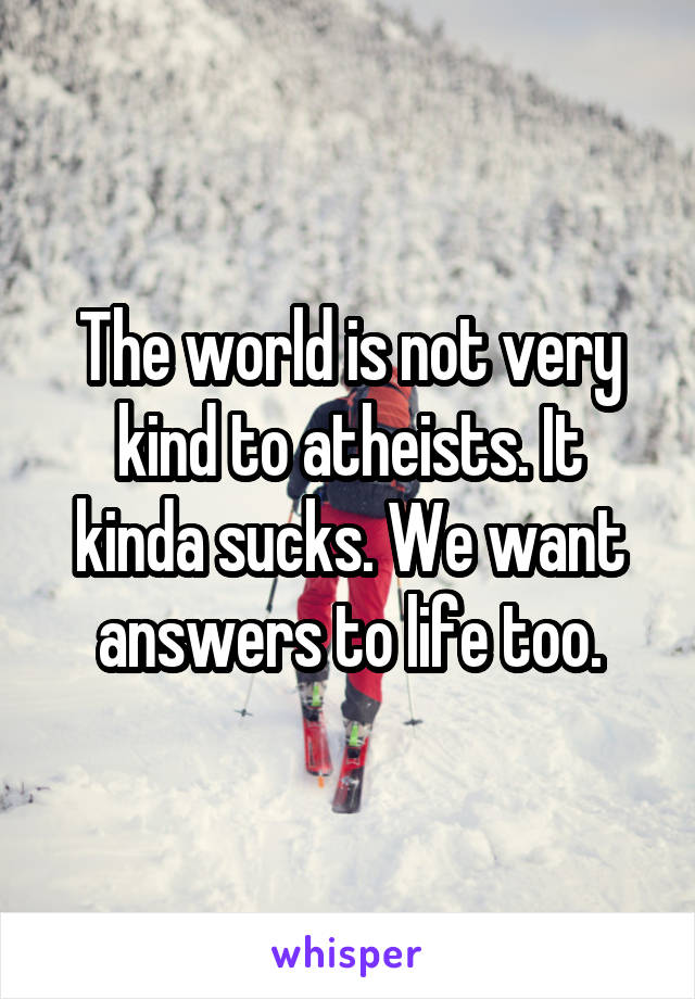 The world is not very kind to atheists. It kinda sucks. We want answers to life too.