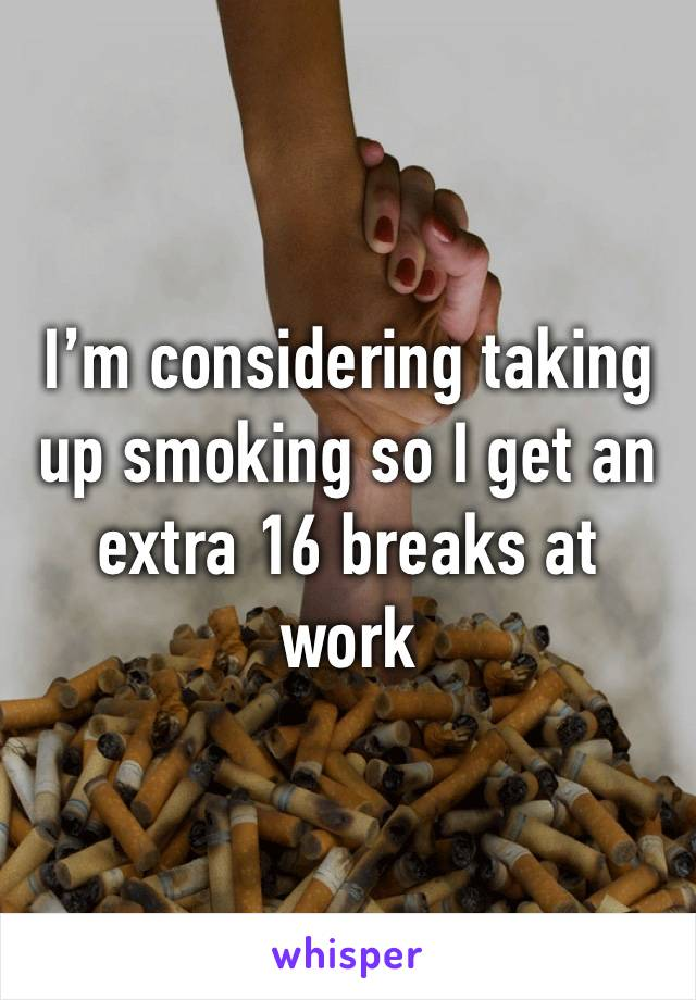 I'm considering taking up smoking so I get an extra 16 breaks at work