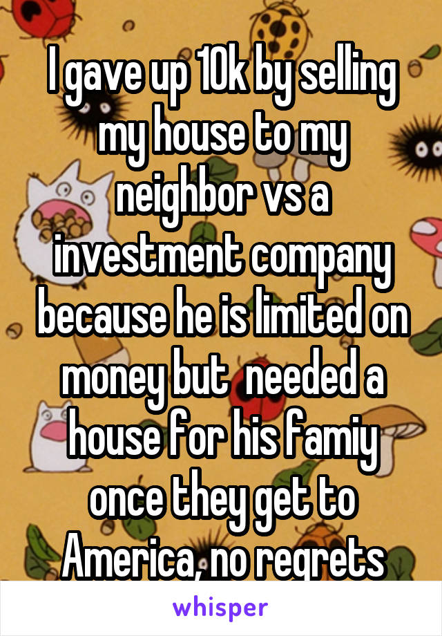 I gave up 10k by selling my house to my neighbor vs a investment company because he is limited on money but  needed a house for his famiy once they get to America, no regrets