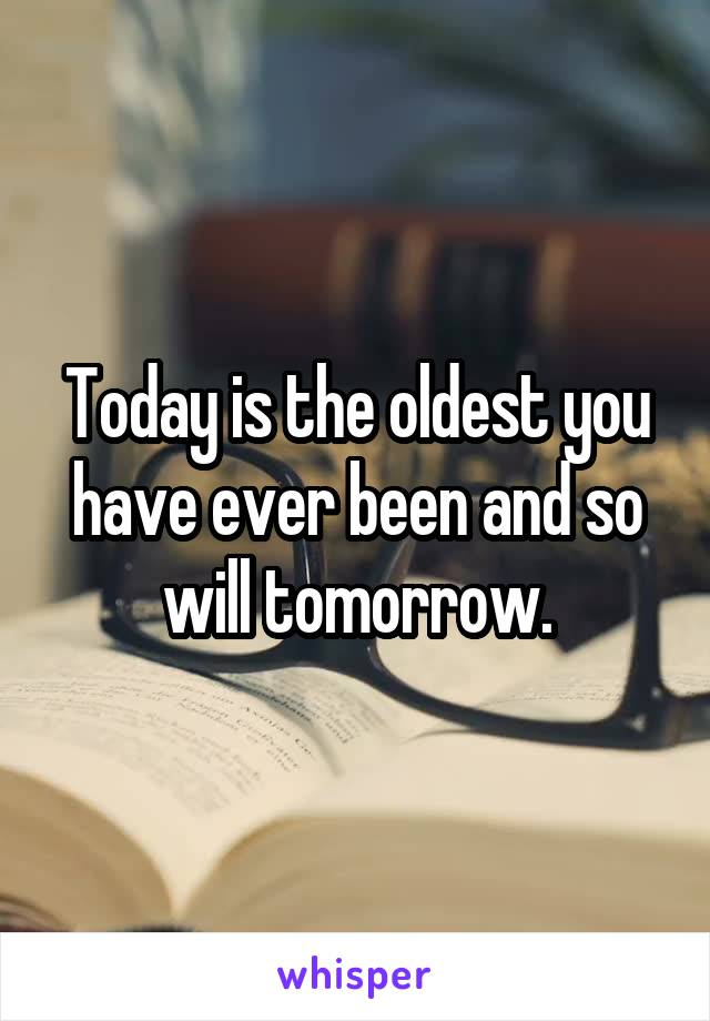 Today is the oldest you have ever been and so will tomorrow.